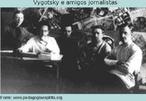 Lev Semenovitch Vygotsky(1896-1934), advogado e psicólogo russo, enfatizava o papel da linguagem e do processo histórico social no desenvolvimento do indivíduo. Sua questão central é a aquisição de conhecimentos pela interação do sujeito com o meio. Para ele, o sujeito não é apenas ativo, mas se também interativo, pois adquire conhecimentos a partir de relações intra e interpessoais. É na troca com outros sujeitos que o conhecimento e as amigos jornalistas (1920).