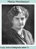 Maria Montessori, (1870-1952), médica e pedagoga italiana. Foi a primeira mulher a se formar em medicina na Itália. Depois de sua licenciatura em Pedagogia, dedicou-se à educação de crianças excepcionais num hospital psiquiátrico de Roma. Desenvolveu o sistema montessoriano que se apoia no trinômio: atividade, indvidualidade e liberdade. Ela acreditava que os estímulos externos formariam o espírito da criança precisando, portanto, ser determinados.